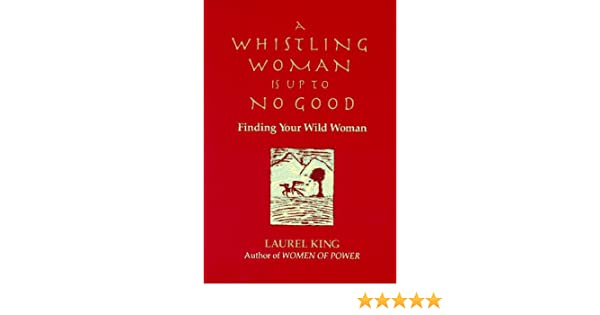 a whistling woman is up to no good finding your wild woman laurel