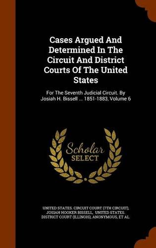 Read Online Cases Argued And Determined In The Circuit And District Courts Of The United States: For The Seventh Judicial Circuit. By Josiah H. Bissell ... 1851-1883, Volume 6 pdf