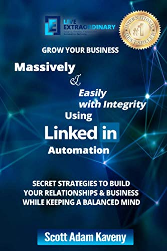 Grow Your Business Massively &  Easily with Integrity Using LinkedIn Automation: Secret Strategies to Build Your Relationships & Business While Keeping a Balanced Mind (Linkedin Using)