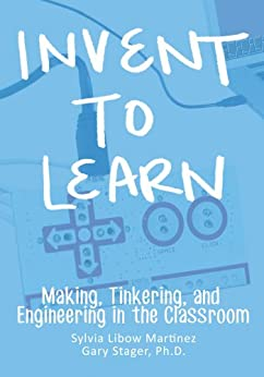 Invent To Learn: Making, Tinkering, and Engineering in the Classroom by [Martinez, Sylvia Libow, Stager, Gary S.]