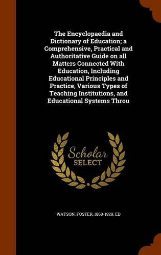 Download The Encyclopaedia and Dictionary of Education; a Comprehensive, Practical and Authoritative Guide on all Matters Connected With Education, Including ... Institutions, and Educational Systems Throu PDF
