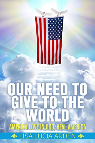 Our Need To Give To The World: America Love In God, Heal America by Lisa Lucia Arden ebook deal