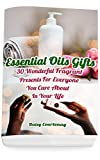 Essential Oils Gifts: 30 Wonderful Fragrant Presents For Everyone You Care About In Your Life: (Christmas Gifts 2018, Creams, Lotions, Bath Bombs, Sprays, Balms)