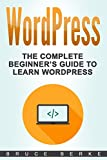 WordPress: The Complete Beginner's Guide To Learn Wordpress (WordPress Guide)