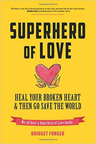 Superhero of Love: Heal Your Broken Heart & Then Go Save the World