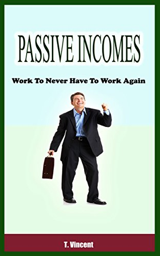 Passive Incomes : Work To Never Have To Work Again by [Vincent, T.]