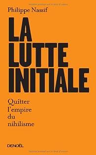 La lutte initiale: Quitter l'empire du nihilisme par Philippe Nassif