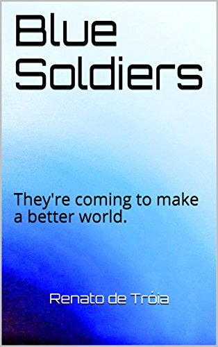 Blue Soldiers: They're coming to make a better world. (English Edition)