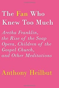 The Fan Who K Too Much: Aretha Franklin, the Rise of the Soap Opera, Children of the Gospel Church, and Other Meditations by Heilbut, Anthony published by Knopf (2012) [Hardcover] from Knopf