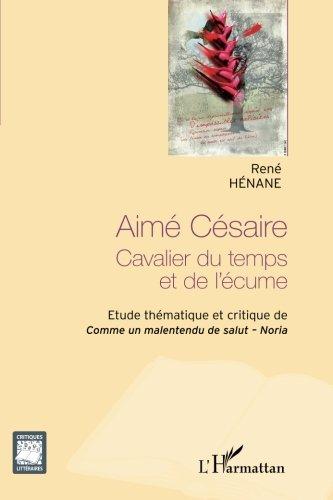 Aimé Césaire: Cavalier du temps et de l'écume - Etude thématique et critique de <em>Comme un malentendu de Salut</em> -  <em>Noria</em> (French Edition)