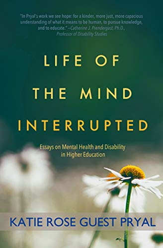 life of the mind interrupted essays on mental health and disability  life of the mind interrupted essays on mental health and disability in  higher education by