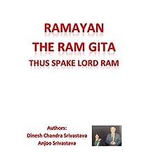 RAMAYAN THE RAM GITA : THUS SPAKE LORD RAM: SPIRITUAL PREACHINGS GIVEN BY LORD RAM TO LAXMAN FAMOUSLY KNOWN AS RAM GITA (A simple poetic presentation)