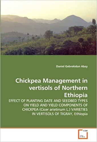 Book Chickpea Management in vertisols of Northern Ethiopia: EFFECT OF PLANTING DATE AND SEEDBED TYPES ON YIELD AND YIELD COMPONENTS OF CHICKPEA (Cicer ... VARIETIES IN VERTISOLS OF TIGRAY, Ethiopia