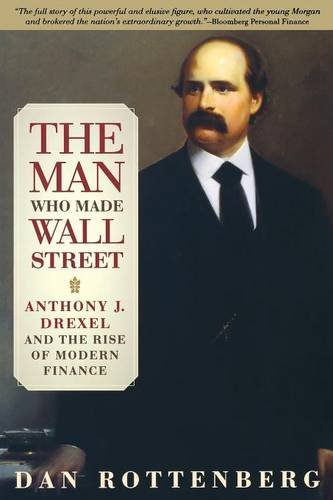 The Man Who Made Wall Street  Anthony J  Drexel And The Rise Of Modern Finance