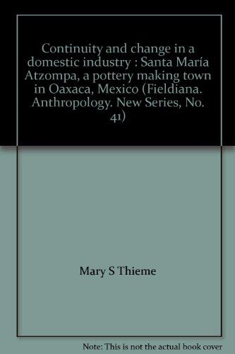 Continuity and change in a domestic industry : Santa María Atzompa, a pottery making town in Oaxaca, Mexico (Fieldiana. Anthropology. New Series, No. 41)