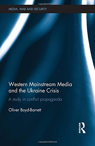 Western Mainstream Media and the Ukraine Crisis: A Study in Conflict Propaganda (Media, War and Security)