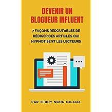 Devenir un blogueur influent: 7 façons redoutables de rédiger des articles qui hypnotisent les lecteurs (French Edition)