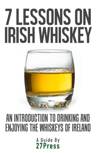 7 Lessons On Irish Whiskey: An Introduction to Drinking and Enjoying the Whiskeys of Ireland