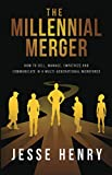 The Millennial Merger: How to Sell, Manage, Empathize, and Communicate in a Multi-Generational Workforce