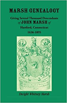 Marsh Genealogy. Giving Several Thousand Descendants of John Marsh of Hartford, Conn., 1636-1895. Also Including Some Account of the English Marshes, ... of the Marsh Family Association of America