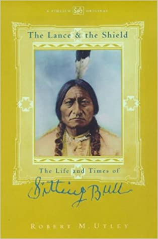 The Lance And The Shield Life And Times Of Sitting Bull Robert M
