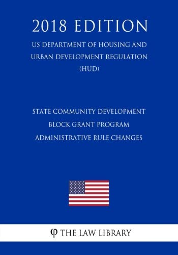 State Community Development Block Grant Program - Administrative Rule Changes (US Department of Housing and Urban Development Regulation) (HUD) (2018 Edition)