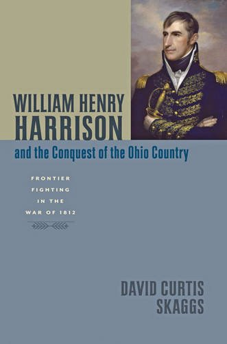 William Henry Harrison and the Conquest of the Ohio Country: Frontier Fighting in the War of 1812 (Johns Hopkins Books on the War of 1812)