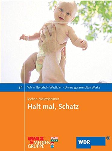 Halt mal, Schatz: Alles über Planung, Kiellegung, Stapellauf und Betrieb eines Babys (Wir in Nordrhein-Westfalen - Unsere gesammelten Werke)