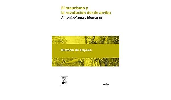 El maurismo y la revolucion desde arriba eBook: Maura y Montaner ...