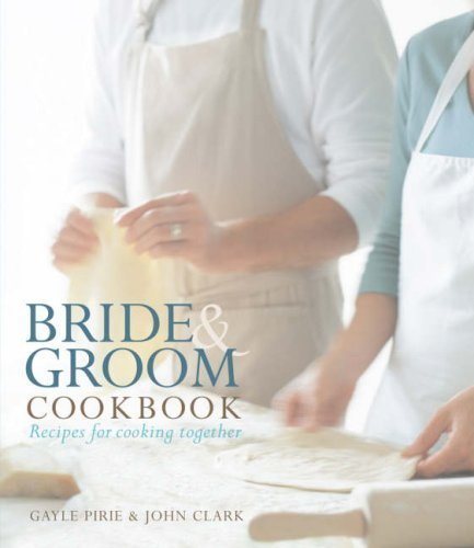 Bride and Groom Cookbook: Recipes for Cooking Together by Gayle Pirie, John Clark (January 1, 2007) Hardcover
