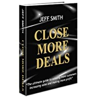 Close More Deals: The ultimate guide to winning more customers, increasing sales and making more profit
