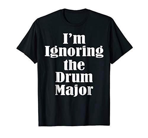 I'm Ignoring the Drum Major Marching band t shirt