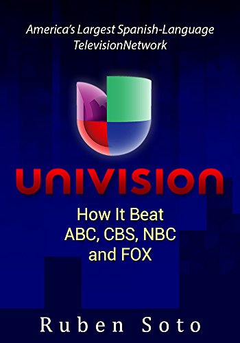 UNIVISION - America's Largest Spanish-Language Television Network: How It Beat ABC, CBS, NBC and FOX