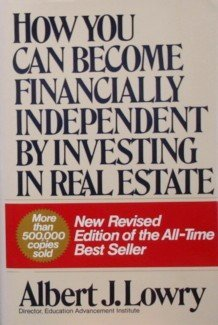How You Can Become Financially Independent By Investing In Real Estate by Albert J. Lowry