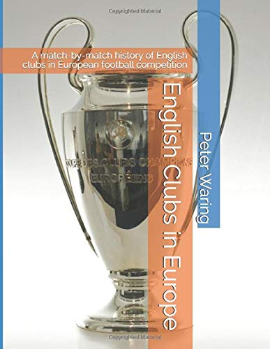 English Clubs in Europe: A match-by-match history of English clubs in European football competition por Peter Waring