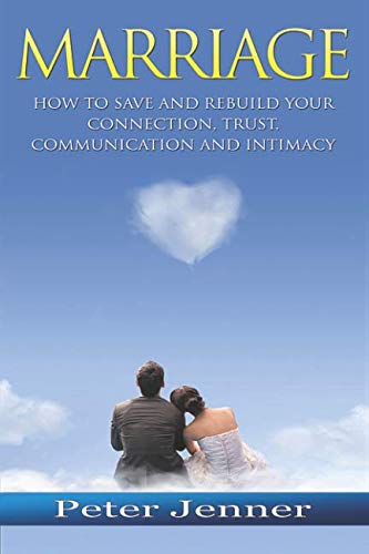 Marriage: How to Save and Rebuild Your Connection, Trust, Communication And Intimacy (Marriage Help, Save Your Marriage, Communication Skills, Marrige Advice)