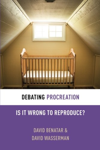 Debating Procreation: Is It Wrong to Reproduce? (Debating Ethics)