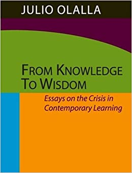 from knowledge to wisdom essays on the crisis in contemporary from knowledge to wisdom essays on the crisis in contemporary learning julio olalla 9780976339205 com books