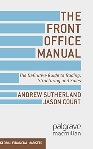 The Front Office Manual: The Definitive Guide to Trading, Structuring and Sales (Global Financial Markets) (Global Banking And Markets Credit Risk Management)