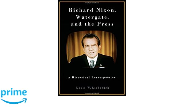 Richard Nixon, Watergate, and the Press: A Historical Retrospective