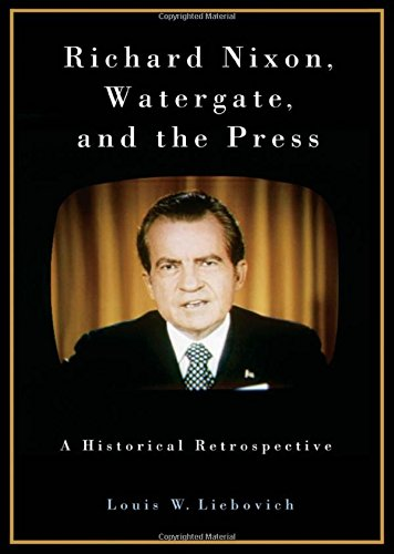 Richard Nixon, Watergate, and the Press: A Historical Retrospective by Praeger