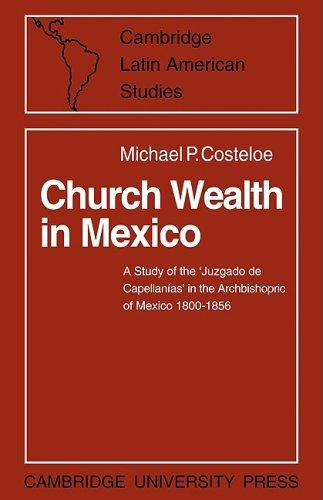 Church Wealth in Mexico: A Study of the 'Juzgado de Capellanias' in the Archbishopric of Mexico 1800-1856 (Cambridge Lat