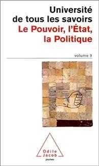 Université de tous les savoirs, volume 9 : Le Pouvoir, l'Etat, la Politique par Université de tous les savoirs