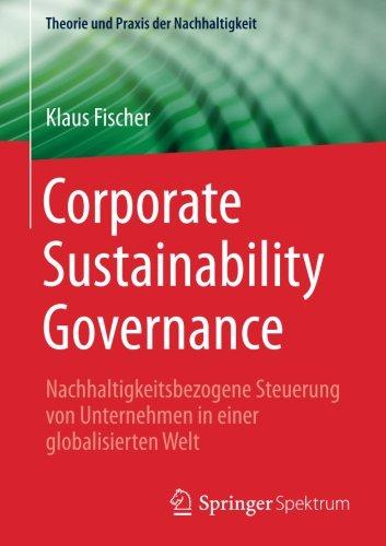 Corporate Sustainability Governance: Nachhaltigkeitsbezogene Steuerung von Unternehmen in einer globalisierten Welt (Theorie und Praxis der Nachhaltigkeit) (German Edition)