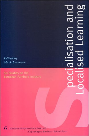 Specialisation and Localised Learning: Six Studies on the European Furniture Industry (Copenhagen Studies in Economics & Management: Series A) Mark Lorenzen