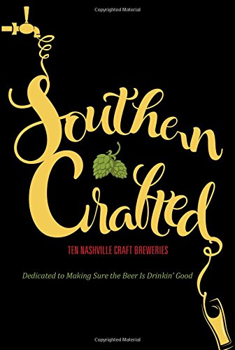 Read Online Southern Crafted: Ten Nashville Craft Breweries Dedicated to Making Sure the Beer Is Drinkin' Good pdf epub