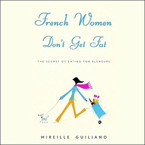 French Women Don't Get Fat: The Secret of Eating for Pleasure by Random House Audio