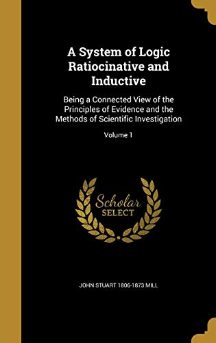 A System of Logic Ratiocinative and Inductive: Being a Connected View of the Principles of Evidence and the Methods of Scientific Investigation; Volume 1