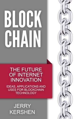 Blockchain: The Future of Internet Innovation - Ideas, Applications and Uses for Blockchain Technology (Taking Online Bu