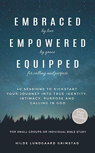 Embraced, Empowered, Equipped: 40 Sessions to Kickstart Your Journey into True Identity, Intimacy, Calling and Purpose in God. For Small Groups or Individual Bible Study.